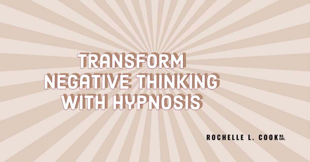 Transform negative Thinking with Hypnosis with Rochelle L. Cook MA., CHt.