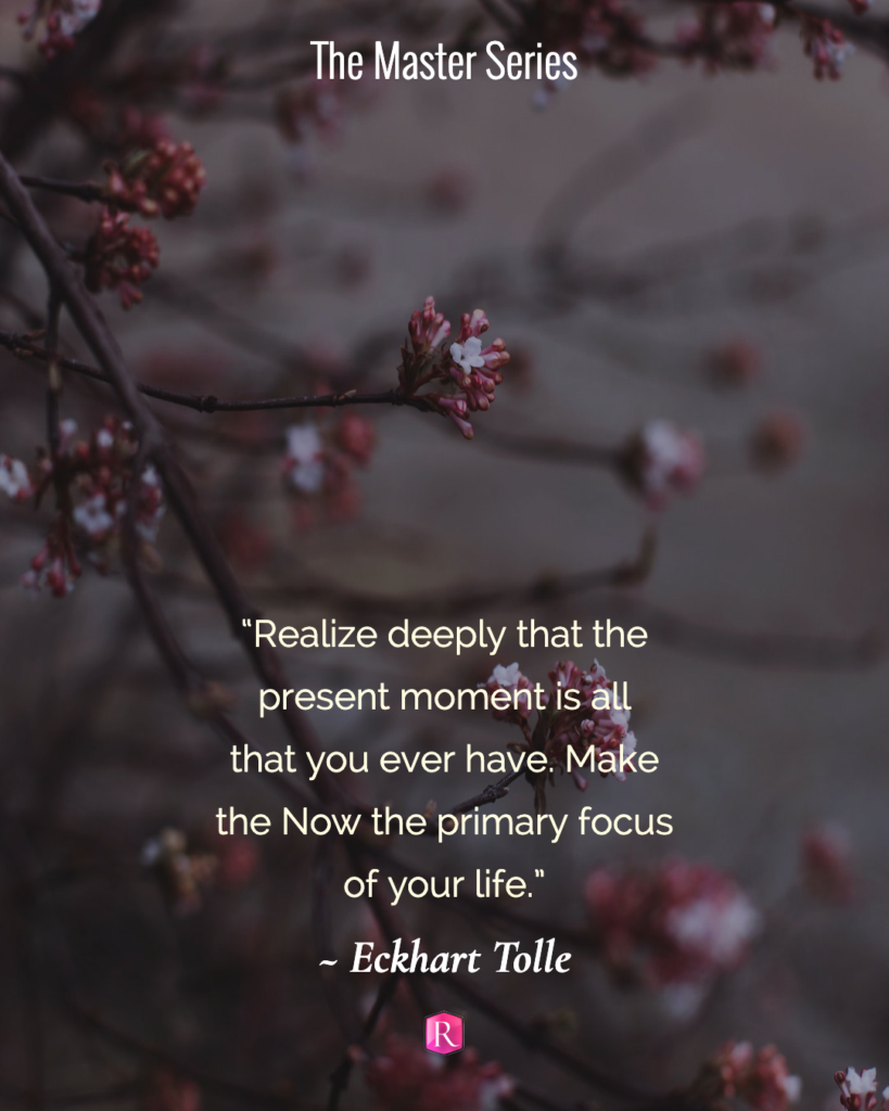 """Realize deeply that the present moment is all that you ever have. Make the Now the primary focus of your life."" Eckhart Tolle"